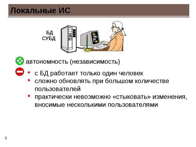 * Локальные ИС автономность (независимость) с БД работает только один человек...