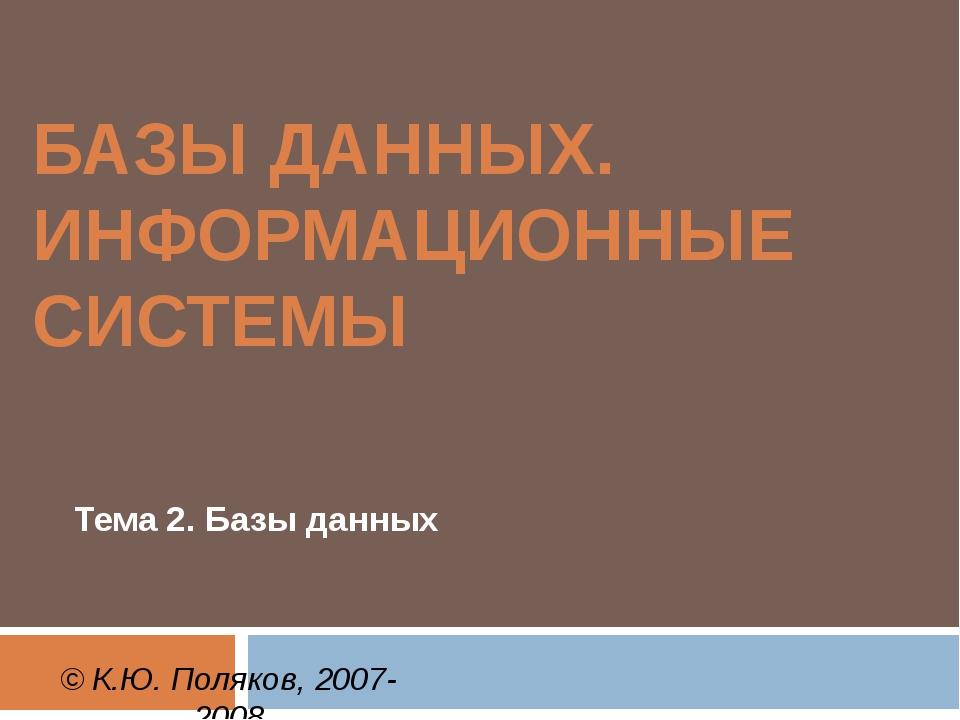 БАЗЫ ДАННЫХ. ИНФОРМАЦИОННЫЕ СИСТЕМЫ Тема 2. Базы данных © К.Ю. Поляков, 2007-...