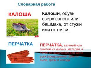 Калоши, обувь сверх сапога или башмака, от стужи или от грязи. КАЛОША ПЕРЧАТК