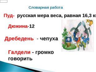 Пуд- русская мера веса, равная 16,3 кг Дюжина-12 Дребедень - чепуха Галдели -