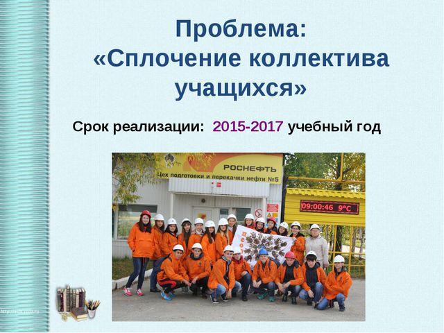 Проблема: «Сплочение коллектива учащихся» Срок реализации: 2015-2017 учебный...