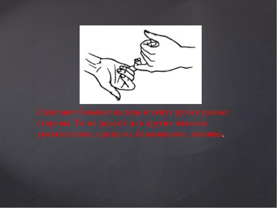 Сцепляют большие пальцы и тянут руки в разные стороны. То же делают для друг...