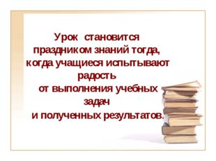 Урок становится праздником знаний тогда, когда учащиеся испытывают радость от