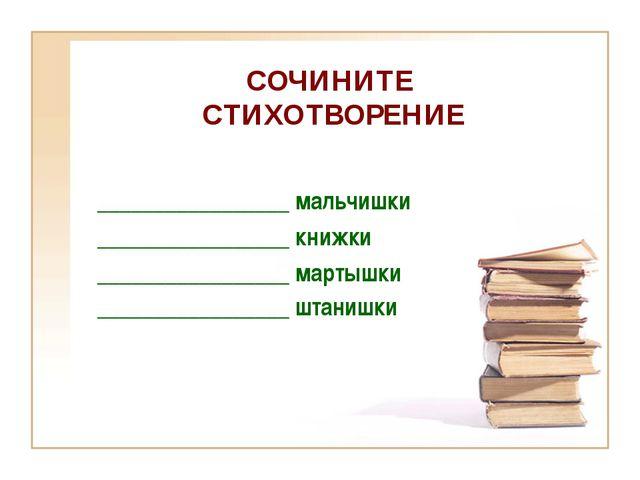 СОЧИНИТЕ СТИХОТВОРЕНИЕ _________________ мальчишки _________________ книжки _...