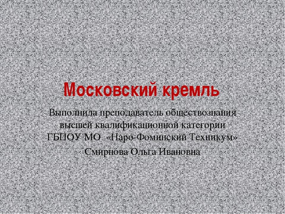 Московский кремль Выполнила преподаватель обществознания высшей квалификацион...