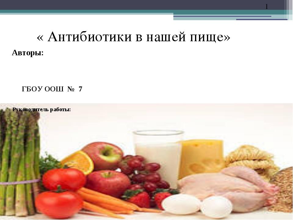 ГБОУ ООШ № 7 « Антибиотики в нашей пище» Авторы: * Руководитель работы: