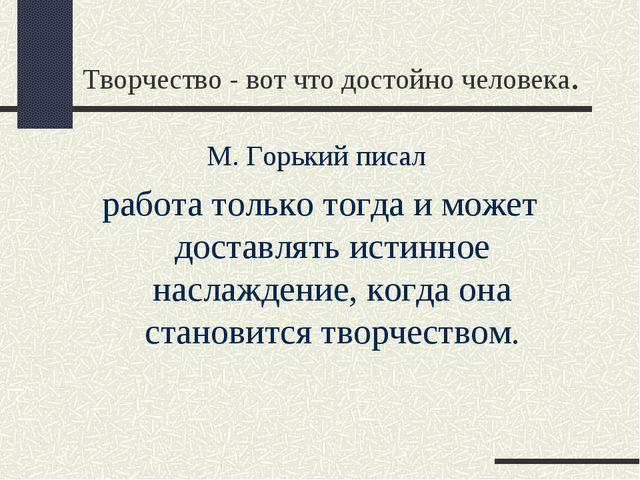 Творчество - вот что достойно человека. М. Горький писал работа только тогда...