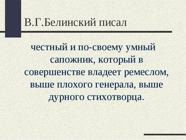 В.Г.Белинский писал честный и по-своему умный сапожник, который в совершенств...