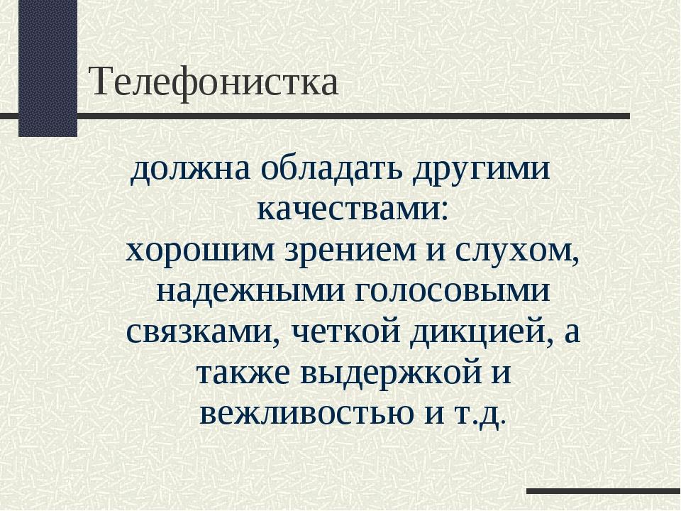 Телефонистка должна обладать другими качествами: хорошим зрением и слухом, на...