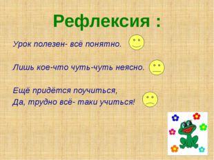Рефлексия : Урок полезен- всё понятно. Лишь кое-что чуть-чуть неясно. Ещё при