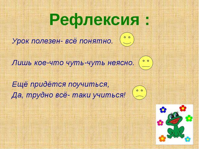 Рефлексия : Урок полезен- всё понятно. Лишь кое-что чуть-чуть неясно. Ещё при...