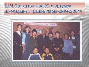 Ш.Ч.Сат аттыг Чаа-Хөл ортумак школазының башкылары-биле.2004ч
