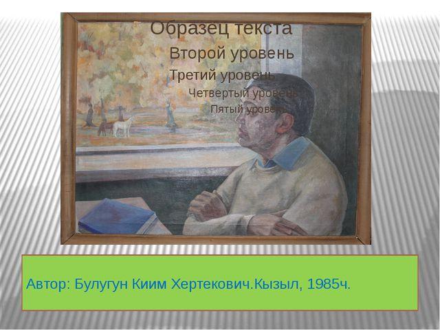 Автор: Булугун Киим Хертекович.Кызыл, 1985ч.