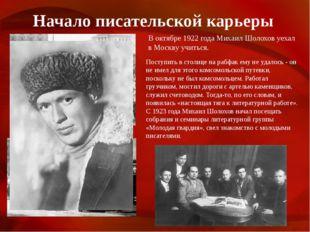 Начало писательской карьеры В октябре 1922 года Михаил Шолохов уехал в Москву