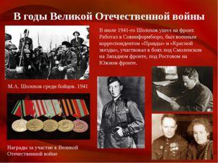 В годы Великой Отечественной войны М.А. Шолохов среди бойцов. 1941 Награды за