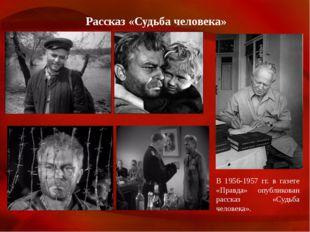 Рассказ «Судьба человека» В 1956-1957 гг. в газете «Правда» опубликован расск
