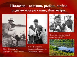 Шолохов – охотник, рыбак, любил родную живую степь, Дон, озёра. М.А. Шолохов