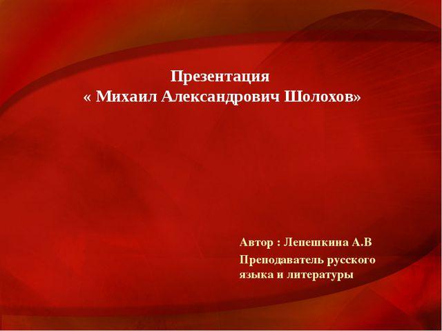 Презентация « Михаил Александрович Шолохов» Автор : Лепешкина А.В Преподавате...