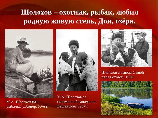 Шолохов – охотник, рыбак, любил родную живую степь, Дон, озёра. М.А. Шолохов...