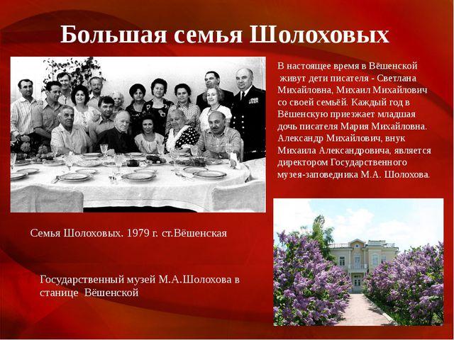 Большая семья Шолоховых В настоящее время в Вёшенской живут дети писателя -...