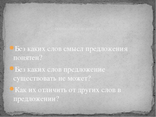 Без каких слов смысл предложения понятен? Без каких слов предложение существ...
