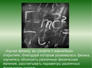 Изучая физику, вы узнаете о важнейших открытиях, благодаря которым развивала