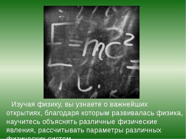 Изучая физику, вы узнаете о важнейших открытиях, благодаря которым развивала...