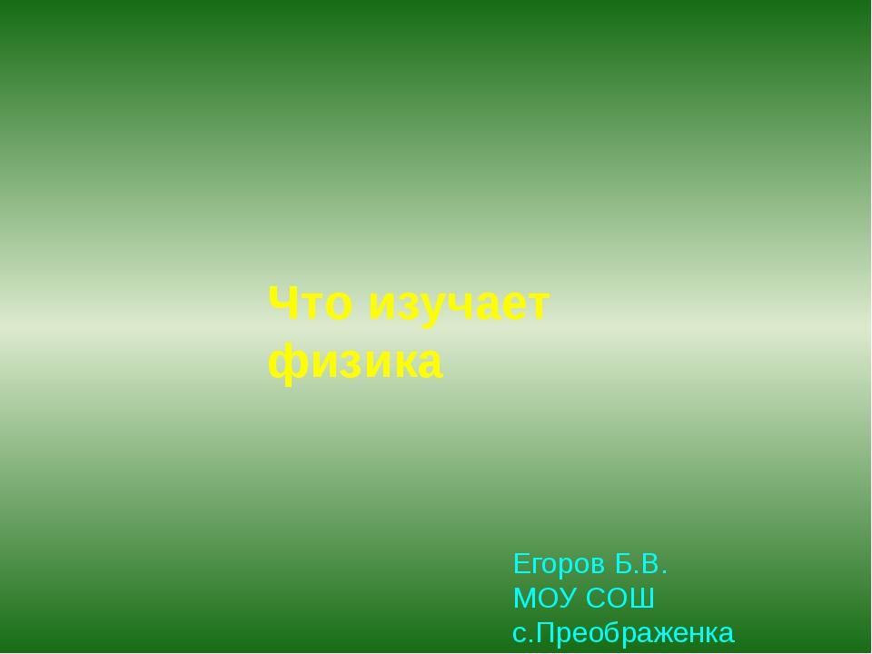 Что изучает физика Егоров Б.В. МОУ СОШ с.Преображенка 2011