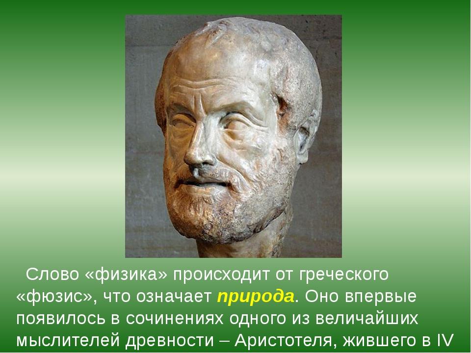 Слово «физика» происходит от греческого «фюзис», что означает природа. Оно в...
