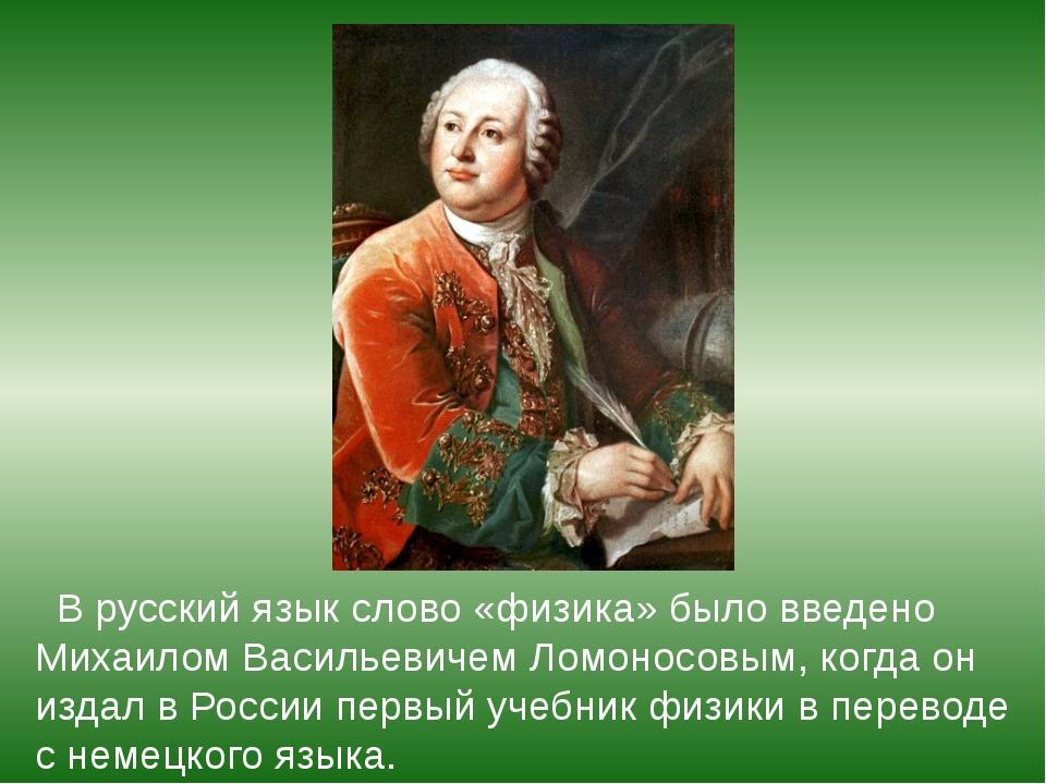 В русский язык слово «физика» было введено Михаилом Васильевичем Ломоносовым...