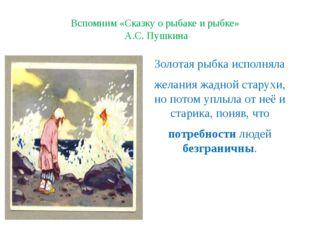 Вспомним «Сказку о рыбаке и рыбке» А.С. Пушкина Золотая рыбка исполняла желан