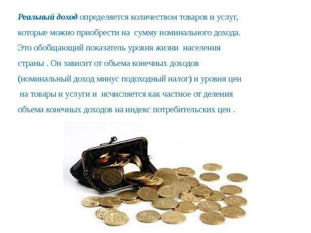Реальный доход определяется количеством товаров и услуг, которые можно приобр...