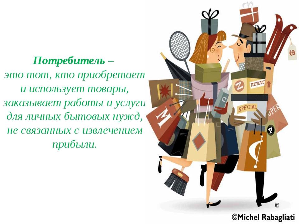 Потребитель – это тот, кто приобретает и использует товары, заказывает работы...