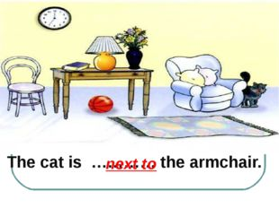 The cat is ………… the armchair. next to