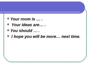 Your room is … . Your ideas are… . You should … . I hope you will be more… ne