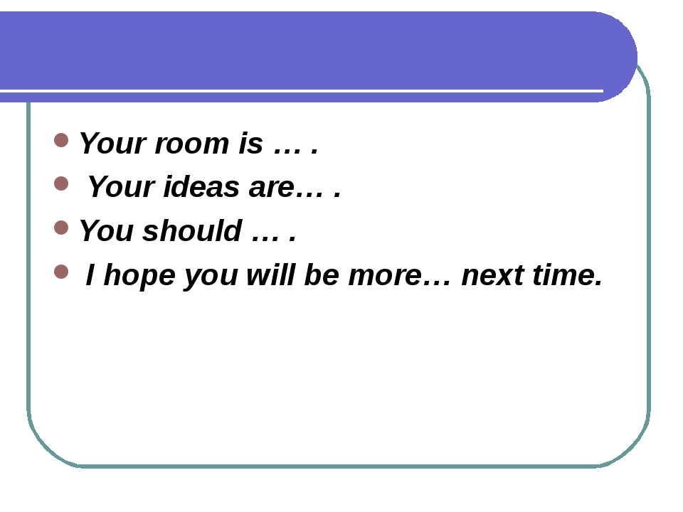 Your room is … . Your ideas are… . You should … . I hope you will be more… ne...