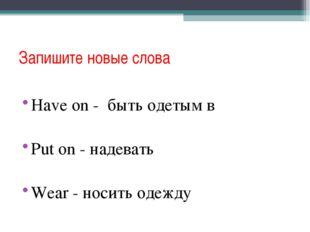 Запишите новые слова Have on - быть одетым в Put on - надевать Wear - носить