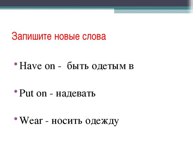 Запишите новые слова Have on - быть одетым в Put on - надевать Wear - носить...