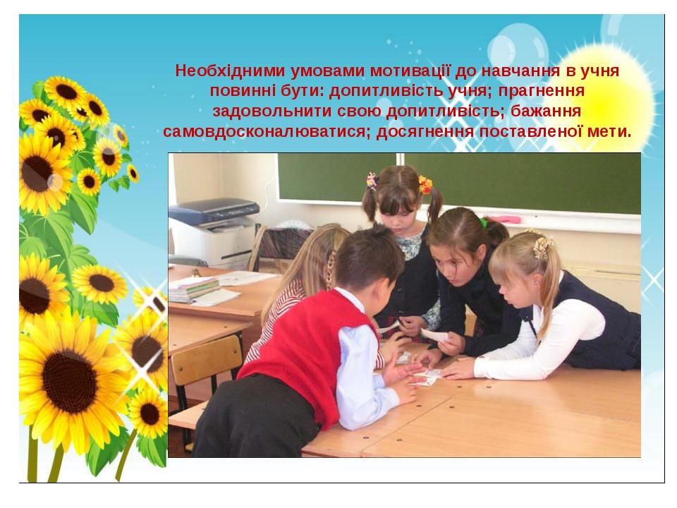 Необхідними умовами мотивації до навчання в учня повинні бути: допитливість у...