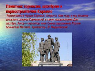 Памятник горнякам, шахтёрам и первостроителям Коркино Расположен в городе Кор