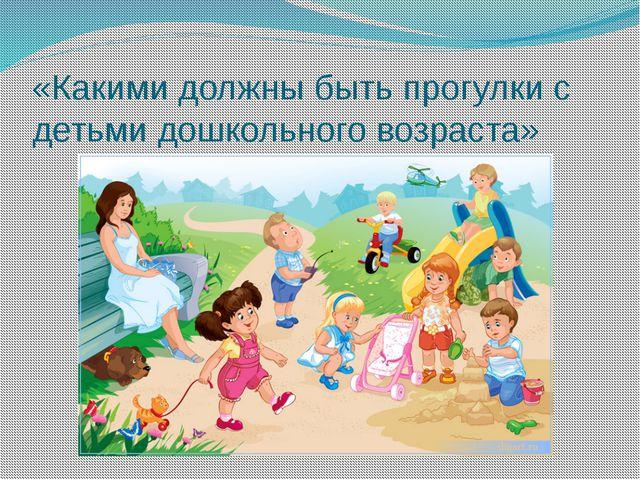 «Какими должны быть прогулки с детьми дошкольного возраста»