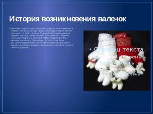 История возникновения валенок Валенки – исконно русская обувь, впервые они по