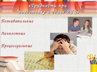 «Трудности при подготовке и сдаче ЕГЭ» Познавательные Личностные Процессуальные
