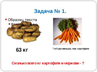 Задача № 1. 63 кг ? в 9 раз меньше, чем картофеля Сколько всего кг картофеля