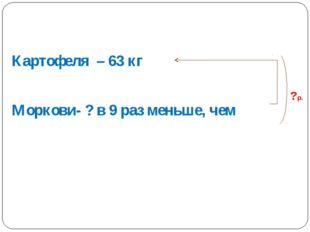 Картофеля – 63 кг Моркови- ? в 9 раз меньше, чем ? р.