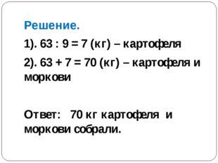 Решение. 1). 63 : 9 = 7 (кг) – картофеля 2). 63 + 7 = 70 (кг) – картофеля и м