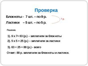 Проверка Блокноты - 7 шт. – по 9 р. Ластики – 5 шт. – по 5 р. ? р. Решение. 1