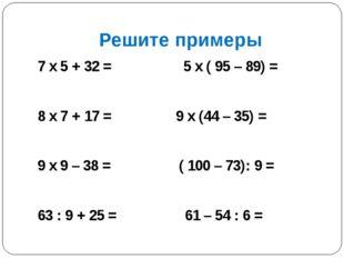 Решите примеры 7 х 5 + 32 = 5 х ( 95 – 89) = 8 х 7 + 17 = 9 х (44 – 35) = 9 х