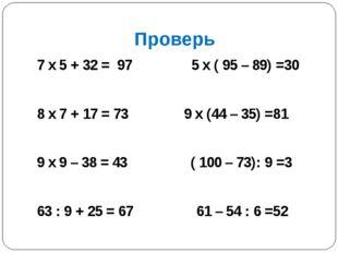 Проверь 7 х 5 + 32 = 97 5 х ( 95 – 89) =30 8 х 7 + 17 = 73 9 х (44 – 35) =81
