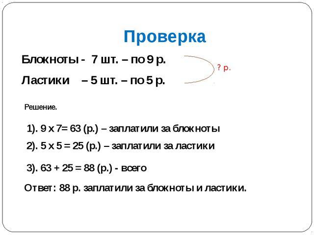 Проверка Блокноты - 7 шт. – по 9 р. Ластики – 5 шт. – по 5 р. ? р. Решение. 1...